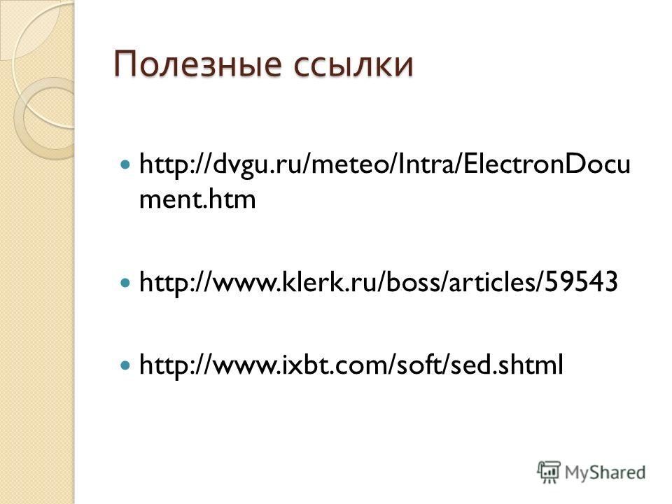 Полезные ссылки http://dvgu.ru/meteo/Intra/ElectronDocu ment.htm http://www.klerk.ru/boss/articles/59543 http://www.ixbt.com/soft/sed.shtml