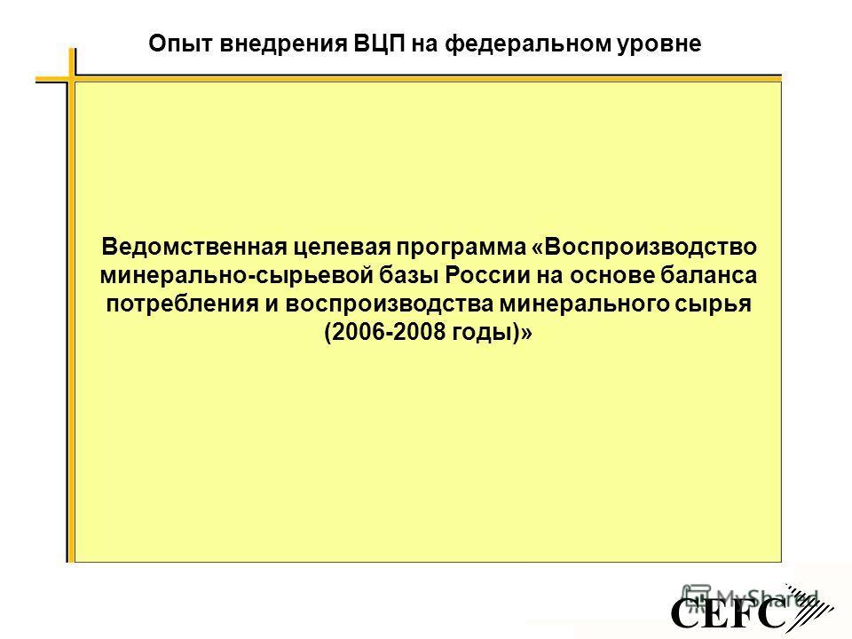 CEFC Опыт внедрения ВЦП на федеральном уровне Ведомственная целевая программа «Воспроизводство минерально-сырьевой базы России на основе баланса потребления и воспроизводства минерального сырья (2006-2008 годы)»