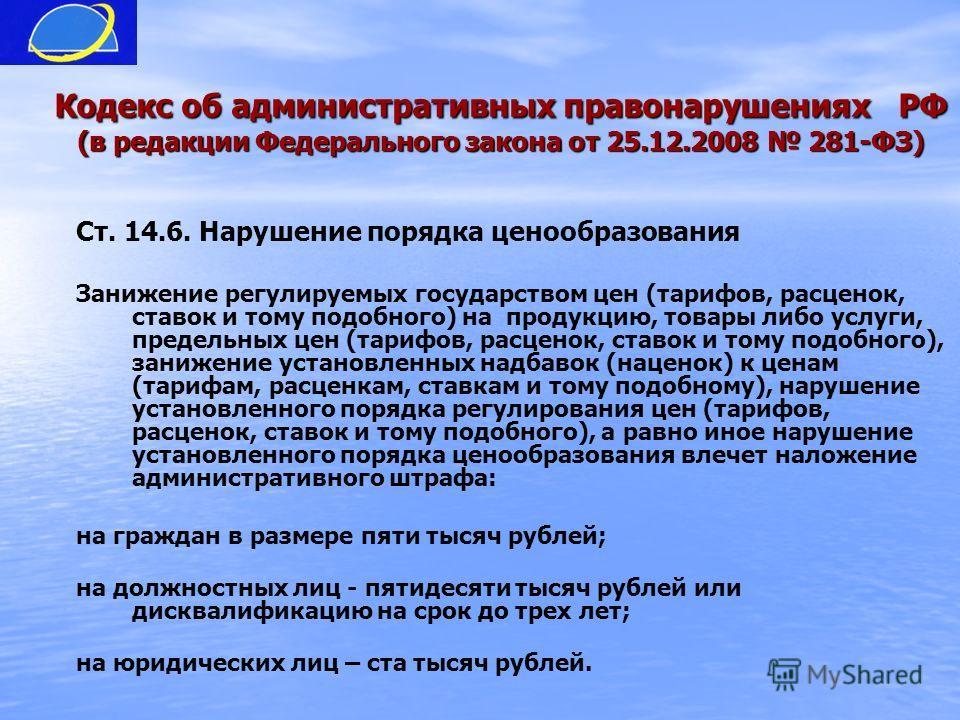 Кодекс об административных правонарушениях РФ (в редакции Федерального закона от 25.12.2008 281-ФЗ) Ст. 14.6. Нарушение порядка ценообразования Занижение регулируемых государством цен (тарифов, расценок, ставок и тому подобного) на продукцию, товары