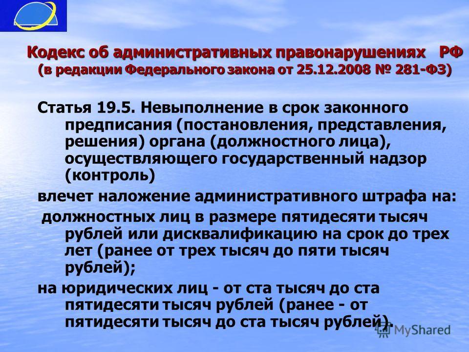 Кодекс об административных правонарушениях РФ (в редакции Федерального закона от 25.12.2008 281-ФЗ) Статья 19.5. Невыполнение в срок законного предписания (постановления, представления, решения) органа (должностного лица), осуществляющего государстве