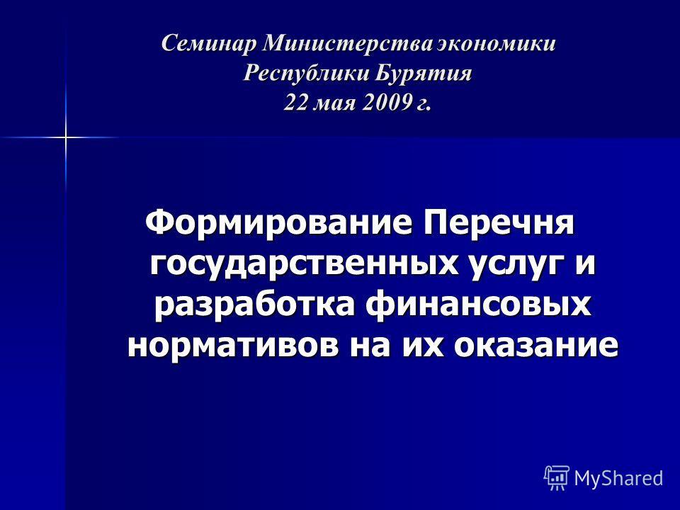 Семинар Министерства экономики Республики Бурятия 22 мая 2009 г. Формирование Перечня государственных услуг и разработка финансовых нормативов на их оказание