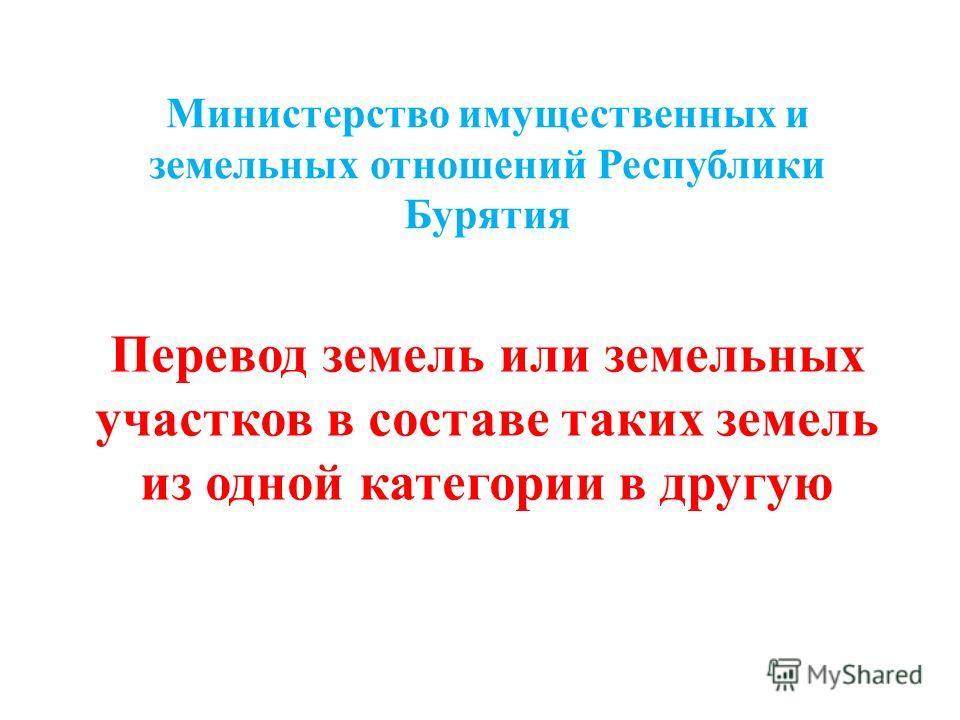 Министерство имущественных и земельных отношений Республики Бурятия Перевод земель или земельных участков в составе таких земель из одной категории в другую