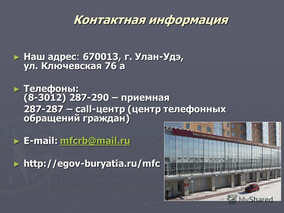Контактная информация Наш адрес: 670013, г. Улан-Удэ, ул. Ключевская 76 а Наш адрес: 670013, г. Улан-Удэ, ул. Ключевская 76 а Телефоны: (8-3012) 287-290 – приемная Телефоны: (8-3012) 287-290 – приемная 287-287 – call-центр (центр телефонных обращений