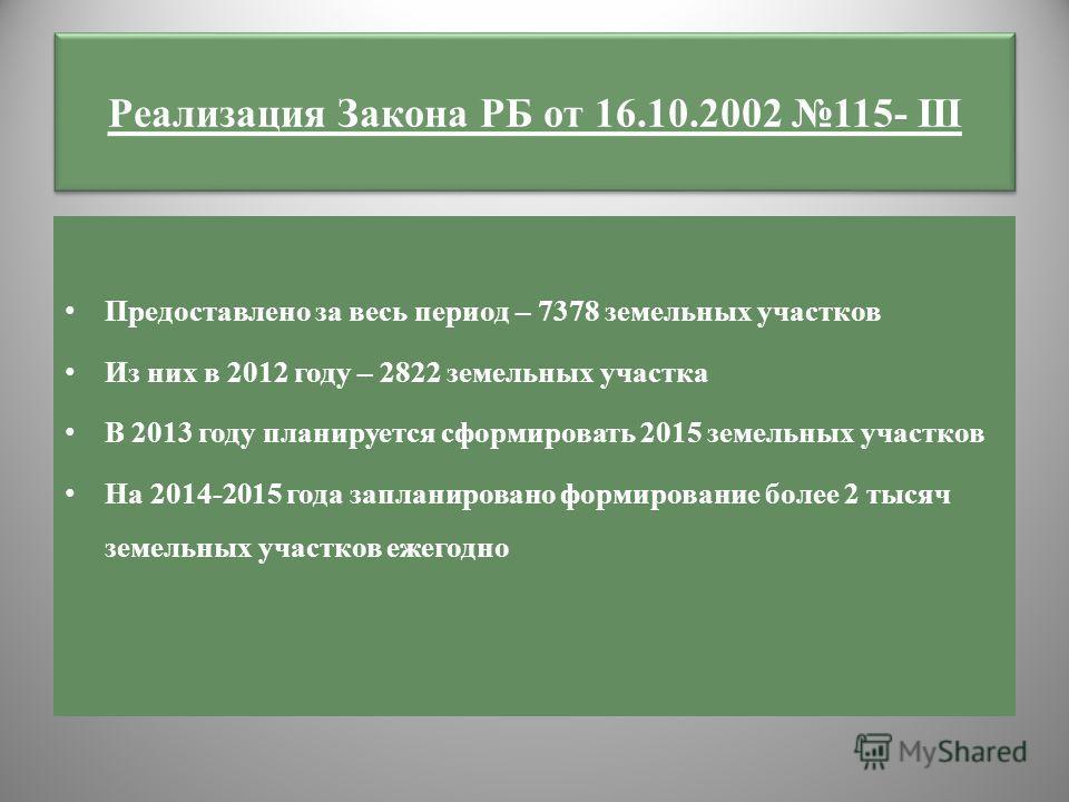 Реализация Закона РБ от 16.10.2002 115- III Предоставлено за весь период – 7378 земельных участков Из них в 2012 году – 2822 земельных участка В 2013 году планируется сформировать 2015 земельных участков На 2014-2015 года запланировано формирование б