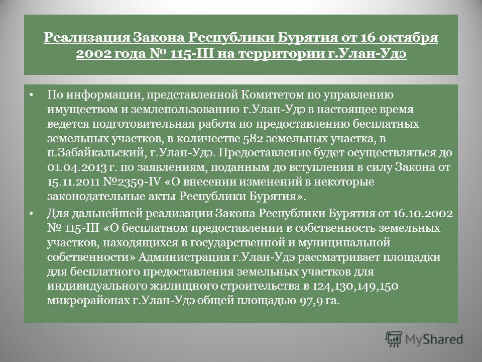 Реализация Закона Республики Бурятия от 16 октября 2002 года 115-III на территории г.Улан-Удэ По информации, представленной Комитетом по управлению имуществом и землепользованию г.Улан-Удэ в настоящее время ведется подготовительная работа по предоста
