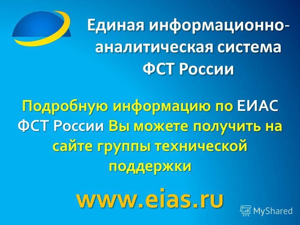 Единая информационно- аналитическая система ФСТ России Подробную информацию по ЕИАС ФСТ России Вы можете получить на сайте группы технической поддержки www.eias.ru