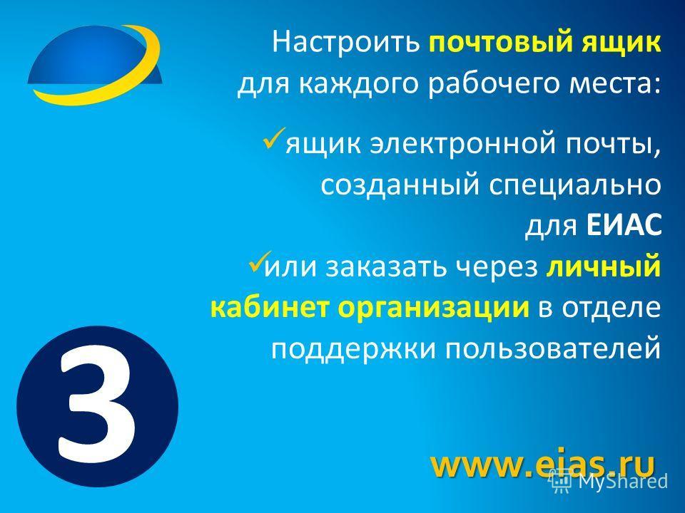 Настроить почтовый ящик для каждого рабочего места: ящик электронной почты, созданный специально для ЕИАС или заказать через личный кабинет организации в отделе поддержки пользователей www.eias.ru 3