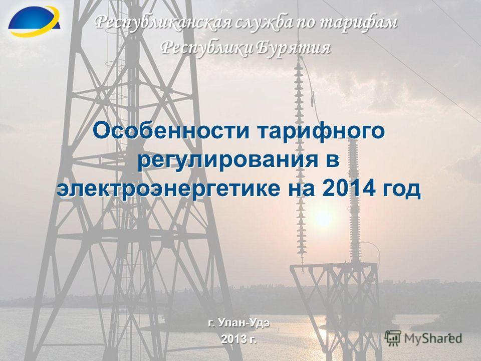 1 Республиканская служба по тарифам Республики Бурятия г. Улан-Удэ 2013 г. Особенности тарифного регулирования в электроэнергетике на 2014 год