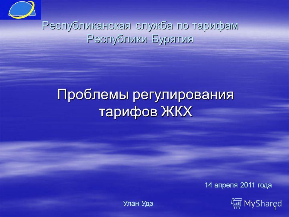 1 Республиканская служба по тарифам Республики Бурятия Проблемы регулирования тарифов ЖКХ Улан-Удэ 14 апреля 2011 года