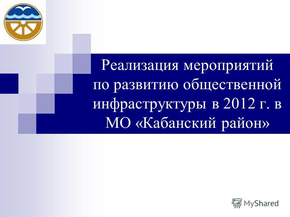 Реализация мероприятий по развитию общественной инфраструктуры в 2012 г. в МО «Кабанский район»