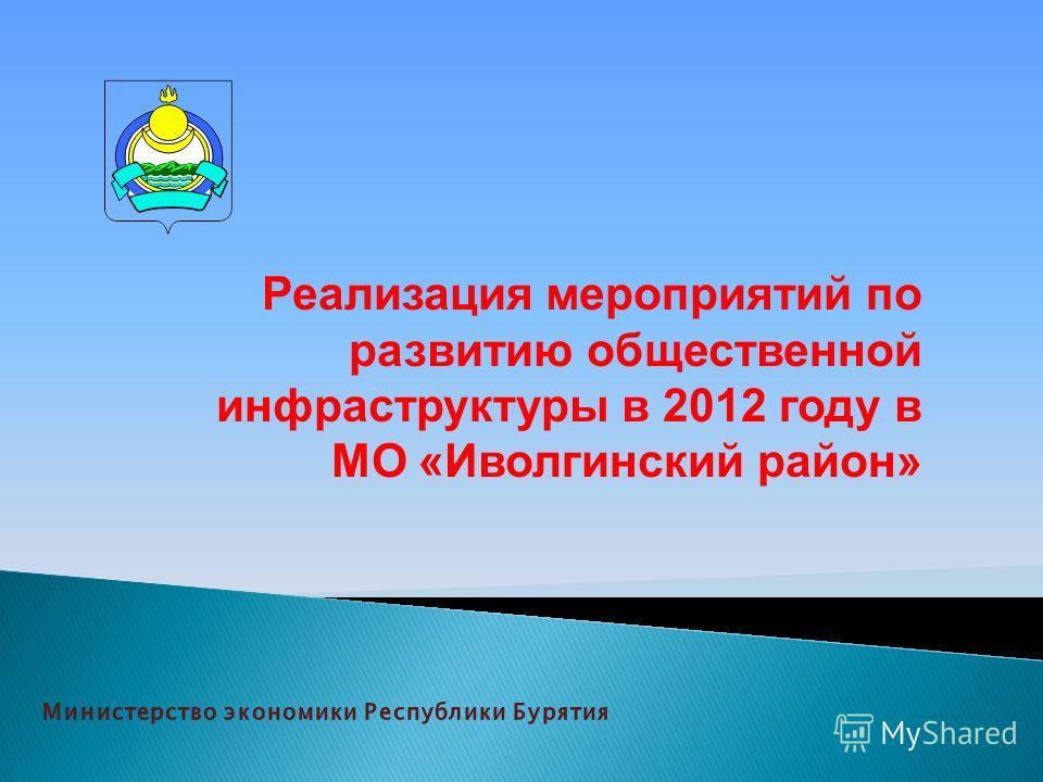 Реализация мероприятий по развитию общественной инфраструктуры в 2012 году в МО «Иволгинский район»