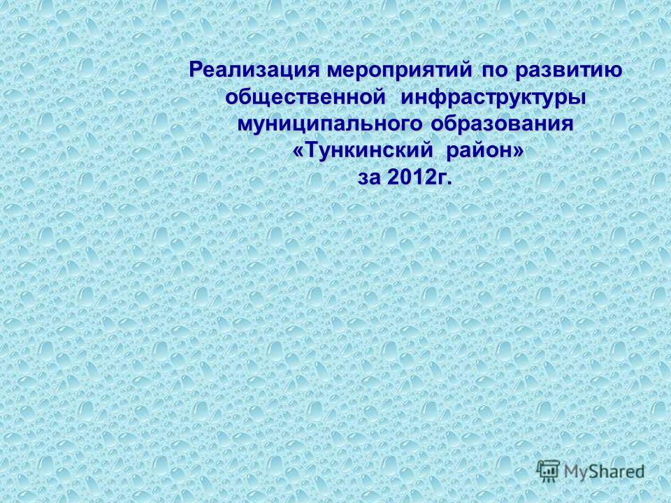 Реализация мероприятий по развитию общественной инфраструктуры муниципального образования «Тункинский район» за 2012г.