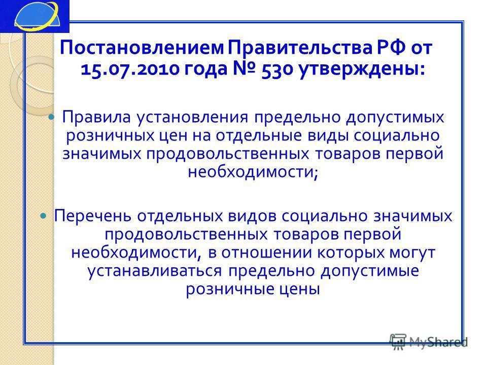 Постановлением Правительства РФ от 15.07.2010 года 530 утверждены : Правила установления предельно допустимых розничных цен на отдельные виды социально значимых продовольственных товаров первой необходимости ; Перечень отдельных видов социально значи