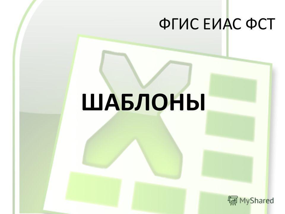 ФГИС ЕИАС ФСТ ШАБЛОНЫ