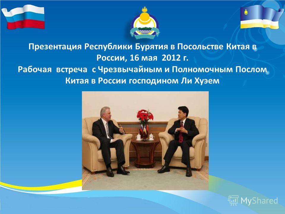 Презентация Республики Бурятия в Посольстве Китая в России, 16 мая 2012 г. Рабочая встреча с Чрезвычайным и Полномочным Послом Китая в России господином Ли Хуэем