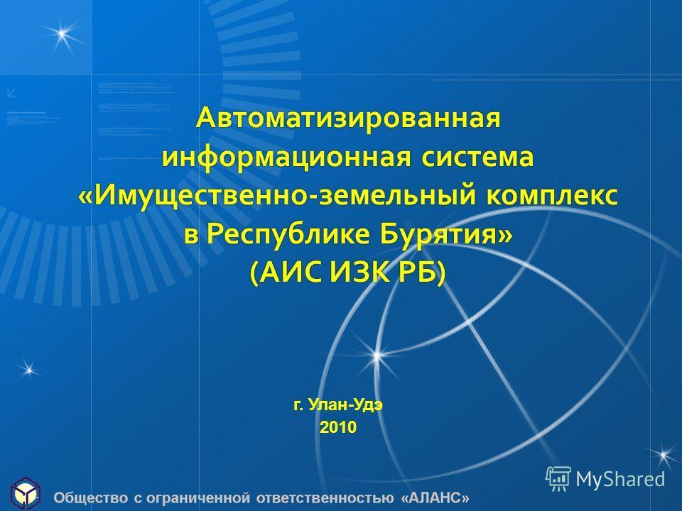 Автоматизированная информационная система «Имущественно-земельный комплекс в Республике Бурятия» (АИС ИЗК РБ) г. Улан-Удэ 2010