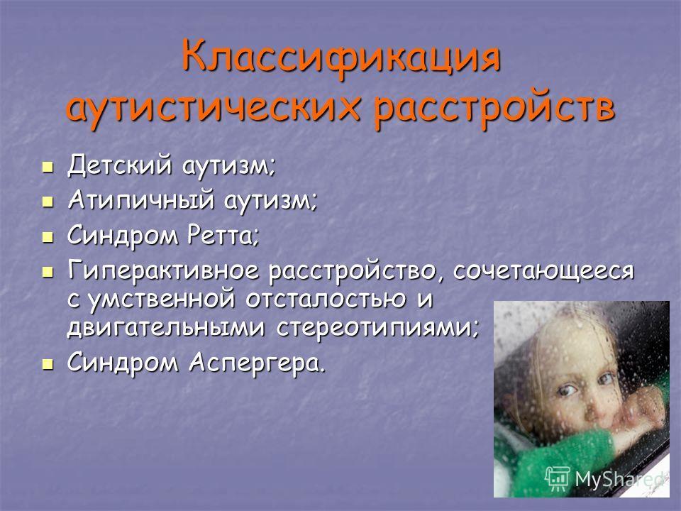 Классификация аутистических расстройств Детский аутизм; Детский аутизм; Атипичный аутизм; Атипичный аутизм; Синдром Ретта; Синдром Ретта; Гиперактивное расстройство, сочетающееся с умственной отсталостью и двигательными стереотипиями; Гиперактивное р