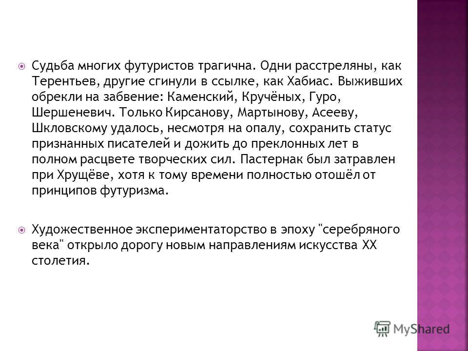 Судьба многих футуристов трагична. Одни расстреляны, как Терентьев, другие сгинули в ссылке, как Хабиас. Выживших обрекли на забвение: Каменский, Кручёных, Гуро, Шершеневич. Только Кирсанову, Мартынову, Асееву, Шкловскому удалось, несмотря на опалу,