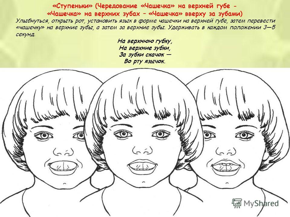 «Ступеньки» (Чередование «Чашечка» на верхней губе - «Чашечка» на верхних зубах – «Чашечка» вверху за зубами) Улыбнуться, открыть рот, установить язык в форме чашечки на верхней губе, затем перевести «чашечку» на верхние зубы, а затем за верхние зубы