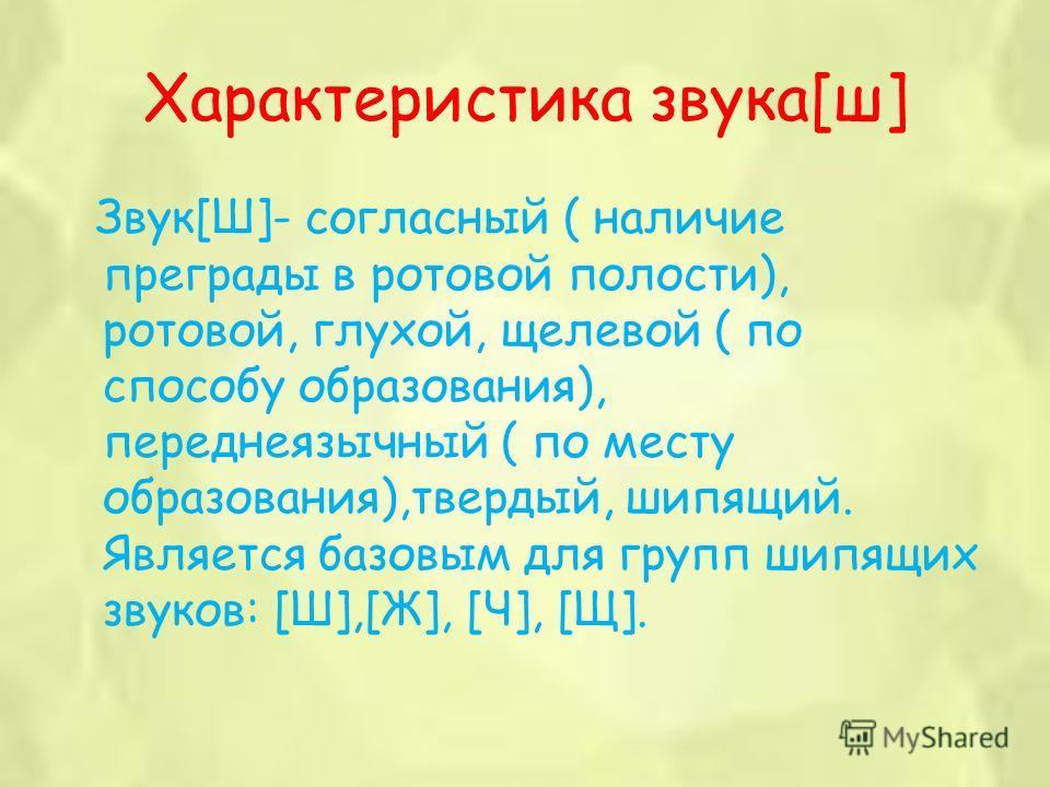 Характеристика звука[ш] Звук[Ш]- согласный ( наличие преграды в ротовой полости), ротовой, глухой, щелевой ( по способу образования), переднеязычный ( по месту образования),твердый, шипящий. Является базовым для групп шипящих звуков: [Ш],[Ж], [Ч], [Щ