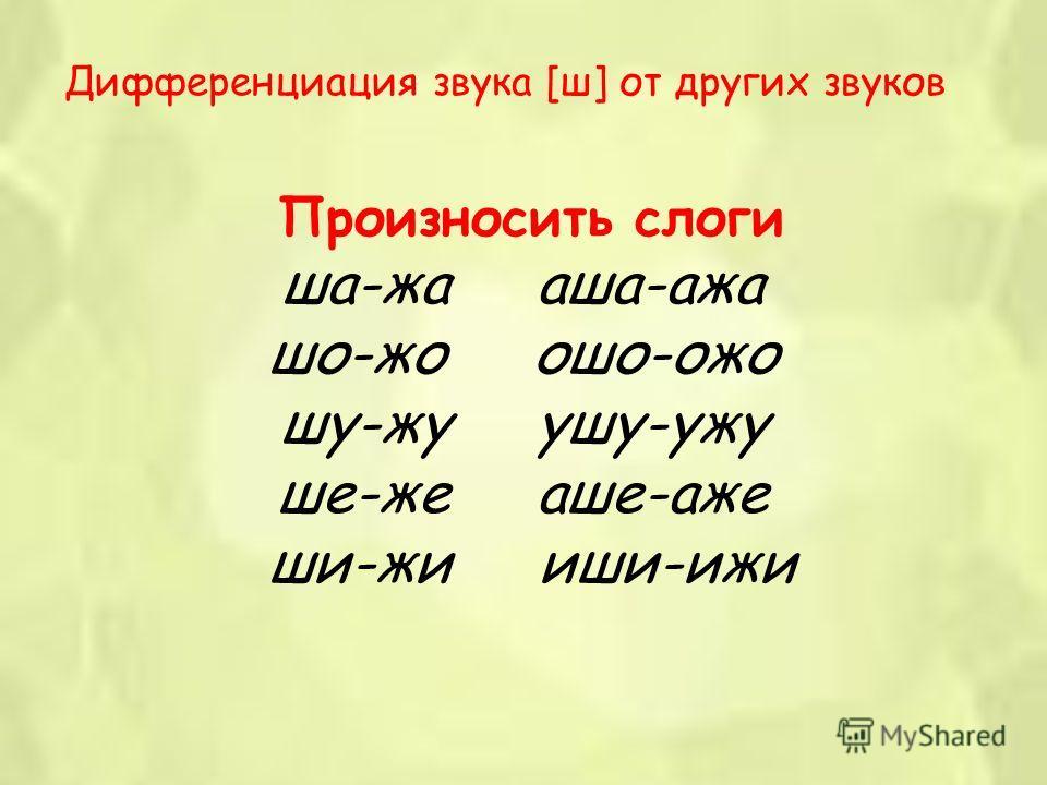 Дифференциация звука [ш] от других звуков Произносить слоги ша-жа аша-ажа шо-жо ошо-ожо шу-жу ушу-ужу ше-же аше-аже ши-жи иши-ижи