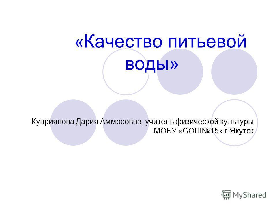 « Качество питьевой воды» Куприянова Дария Аммосовна, учитель физической культуры МОБУ «СОШ15» г.Якутск
