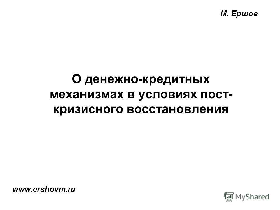 М. Ершов О денежно-кредитных механизмах в условиях пост- кризисного восстановления www.ershovm.ru
