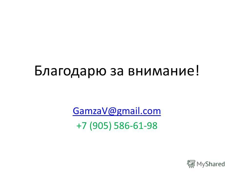 Благодарю за внимание! GamzaV@gmail.com +7 (905) 586-61-98