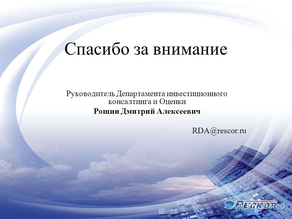 Спасибо за внимание Руководитель Департамента инвестиционного консалтинга и Оценки Рощин Дмитрий Алексеевич RDA@rescor.ru