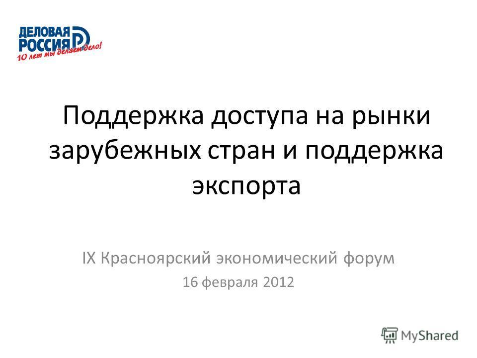Поддержка доступа на рынки зарубежных стран и поддержка экспорта IX Красноярский экономический форум 16 февраля 2012
