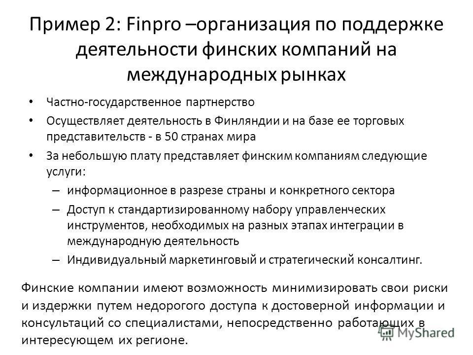 Пример 2: Finpro –организация по поддержке деятельности финских компаний на международных рынках Частно-государственное партнерство Осуществляет деятельность в Финляндии и на базе ее торговых представительств - в 50 странах мира За небольшую плату пр
