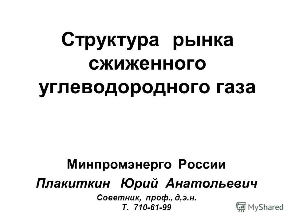 Структура рынка сжиженного углеводородного газа Минпромэнерго России Плакиткин Юрий Анатольевич Советник, проф., д,э.н. Т. 710-61-99