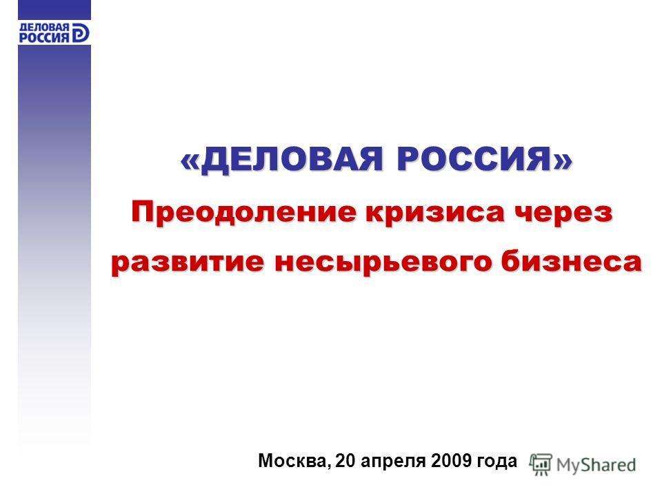 «ДЕЛОВАЯ РОССИЯ» Преодоление кризиса через развитие несырьевого бизнеса Москва, 20 апреля 2009 года