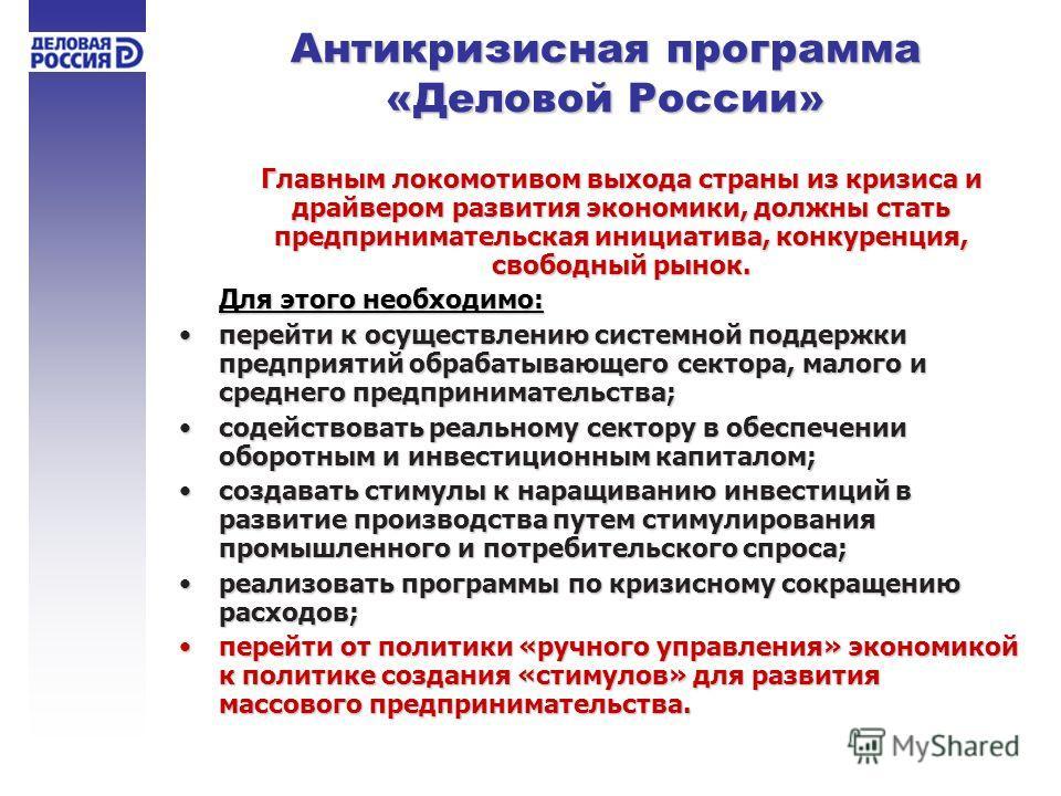 Антикризисная программа «Деловой России» Главным локомотивом выхода страны из кризиса и драйвером развития экономики, должны стать предпринимательская инициатива, конкуренция, свободный рынок. Для этого необходимо: перейти к осуществлению системной п