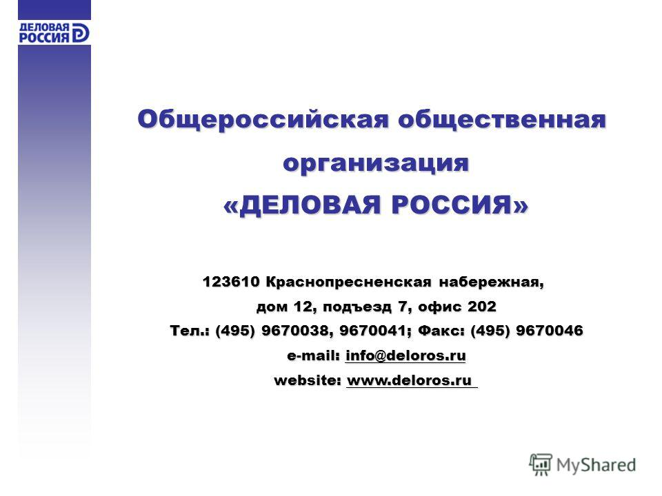 Общероссийская общественная организация «ДЕЛОВАЯ РОССИЯ» 123610 Краснопресненская набережная, дом 12, подъезд 7, офис 202 Тел.: (495) 9670038, 9670041; Факс: (495) 9670046 e-mail: info@deloros.ru website: www.deloros.ru