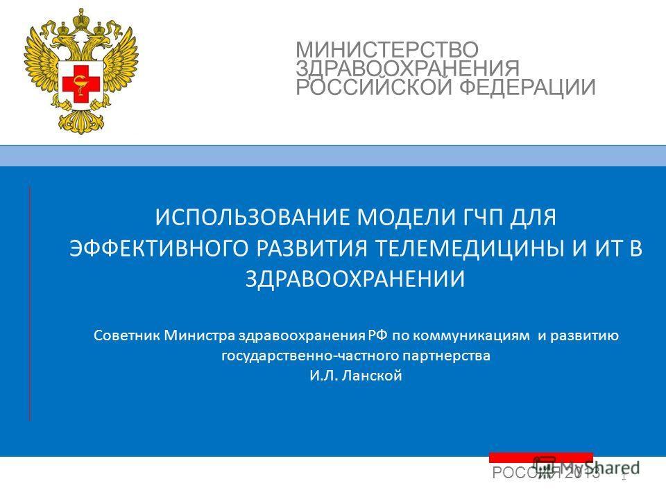 1 РОССИЯ 2013 МИНИСТЕРСТВО ЗДРАВООХРАНЕНИЯ РОССИЙСКОЙ ФЕДЕРАЦИИ ИCПОЛЬЗОВАНИЕ МОДЕЛИ ГЧП ДЛЯ ЭФФЕКТИВНОГО РАЗВИТИЯ ТЕЛЕМЕДИЦИНЫ И ИТ В ЗДРАВООХРАНЕНИИ Советник Министра здравоохранения РФ по коммуникациям и развитию государственно-частного партнерств