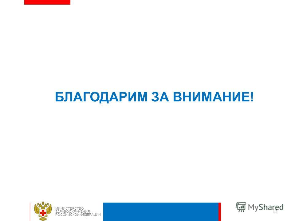 13 МИНИСТЕРСТВО ЗДРАВООХРАНЕНИЯ РОССИЙСКОЙ ФЕДЕРАЦИИ БЛАГОДАРИМ ЗА ВНИМАНИЕ!