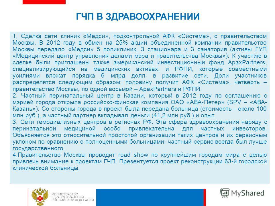 ГЧП В ЗДРАВООХРАНЕНИИ 1. Сделка сети клиник «Медси», подконтрольной АФК «Система», с правительством Москвы. В 2012 году в обмен на 25% акций объединенной компании правительство Москвы передало «Медси» 5 поликлиник, 3 стационара и 3 санатория (активы