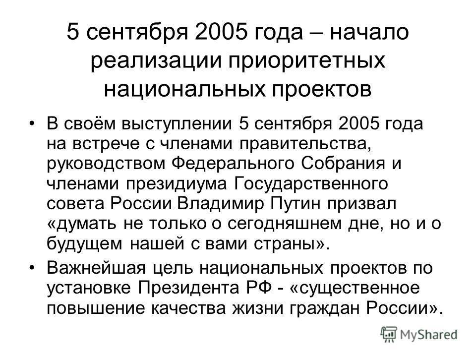 5 сентября 2005 года – начало реализации приоритетных национальных проектов В своём выступлении 5 сентября 2005 года на встрече с членами правительства, руководством Федерального Собрания и членами президиума Государственного совета России Владимир П