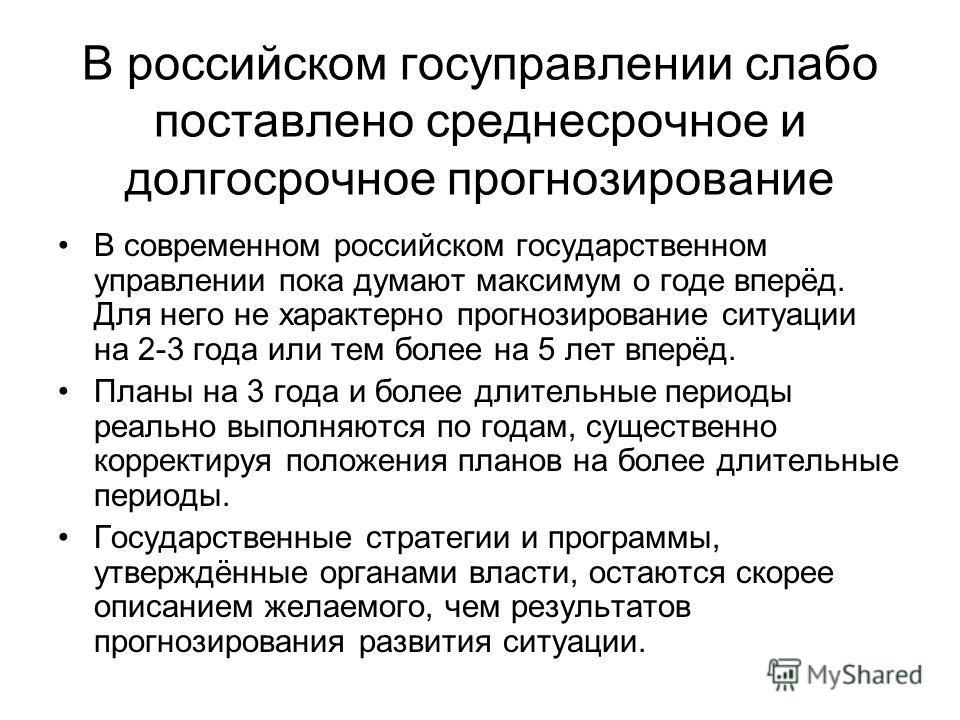 В российском госуправлении слабо поставлено среднесрочное и долгосрочное прогнозирование В современном российском государственном управлении пока думают максимум о годе вперёд. Для него не характерно прогнозирование ситуации на 2-3 года или тем более