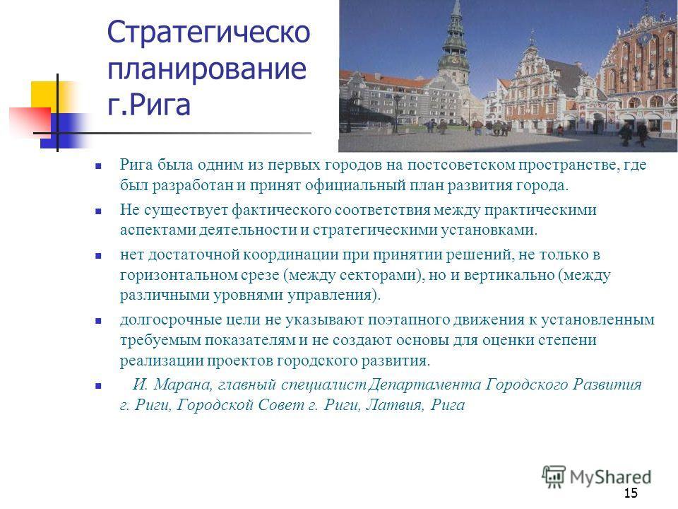15 Стратегическое планирование – г.Рига Рига была одним из первых городов на постсоветском пространстве, где был разработан и принят официальный план развития города. Не существует фактического соответствия между практическими аспектами деятельности