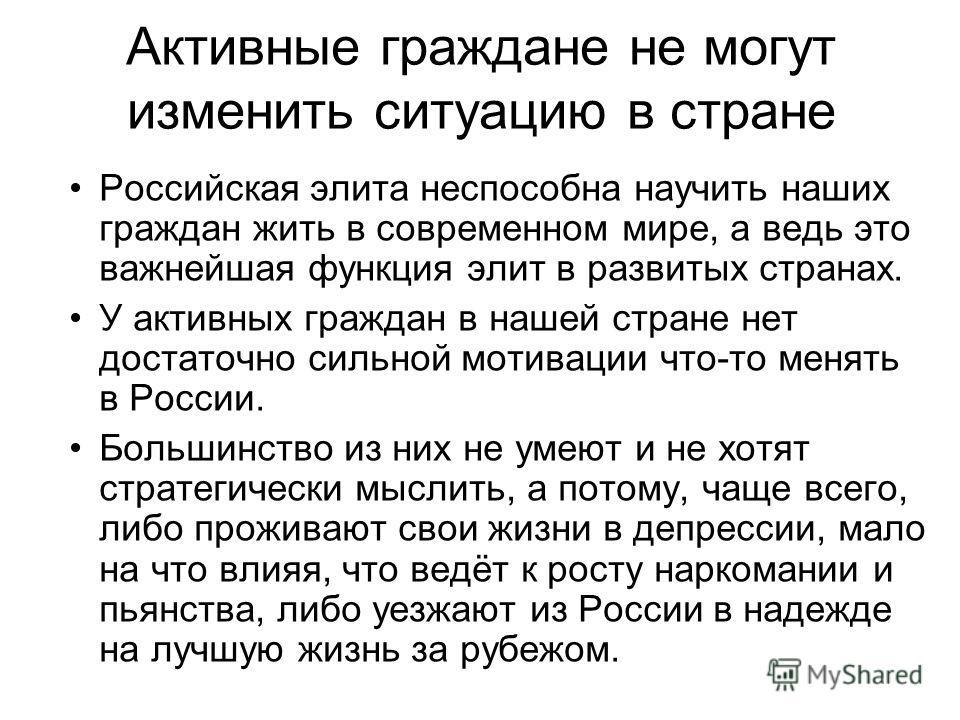 Активные граждане не могут изменить ситуацию в стране Российская элита неспособна научить наших граждан жить в современном мире, а ведь это важнейшая функция элит в развитых странах. У активных граждан в нашей стране нет достаточно сильной мотивации
