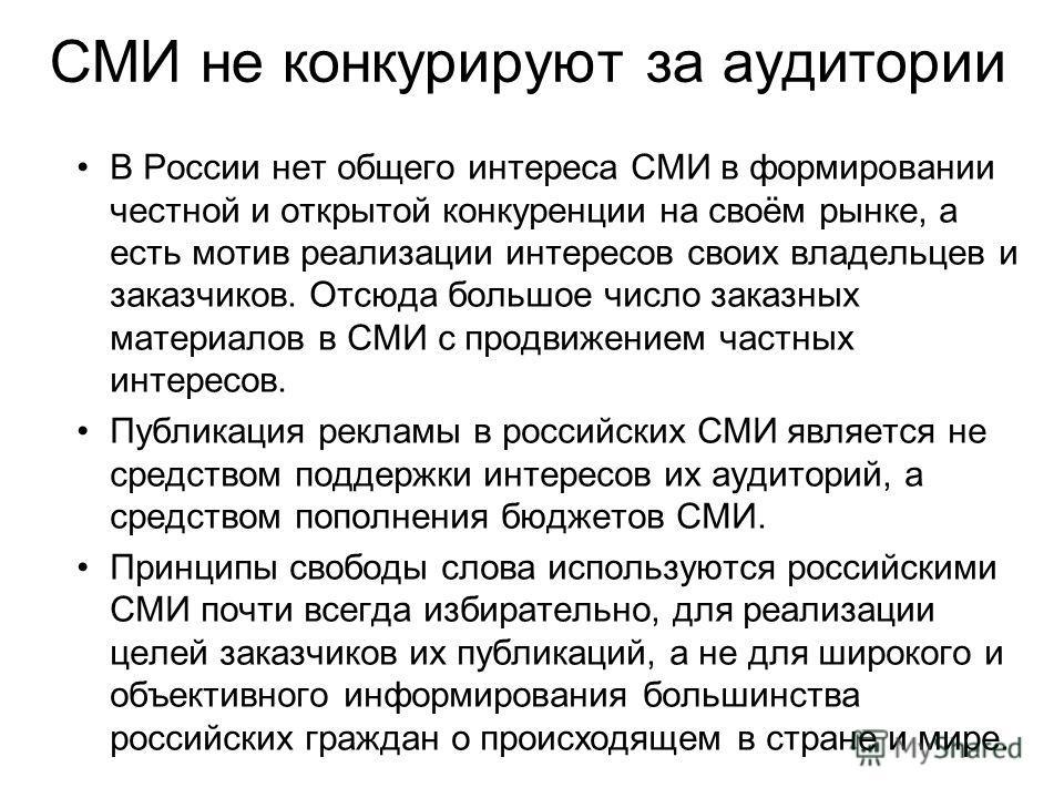 СМИ не конкурируют за аудитории В России нет общего интереса СМИ в формировании честной и открытой конкуренции на своём рынке, а есть мотив реализации интересов своих владельцев и заказчиков. Отсюда большое число заказных материалов в СМИ с продвижен