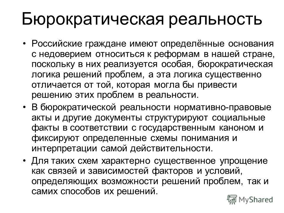 Бюрократическая реальность Российские граждане имеют определённые основания с недоверием относиться к реформам в нашей стране, поскольку в них реализуется особая, бюрократическая логика решений проблем, а эта логика существенно отличается от той, кот