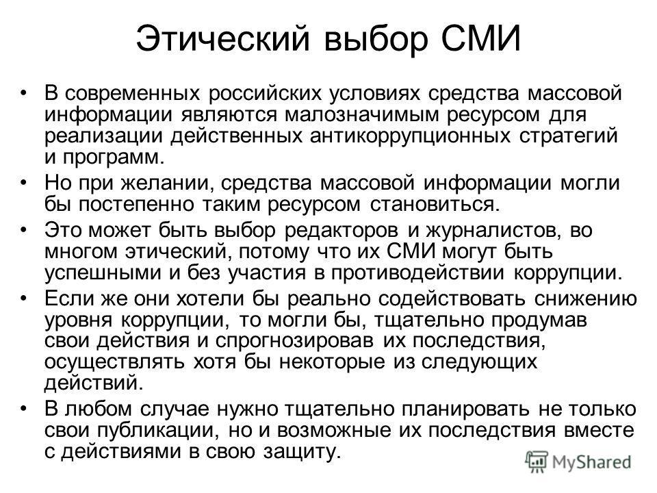 Этический выбор СМИ В современных российских условиях средства массовой информации являются малозначимым ресурсом для реализации действенных антикоррупционных стратегий и программ. Но при желании, средства массовой информации могли бы постепенно таки