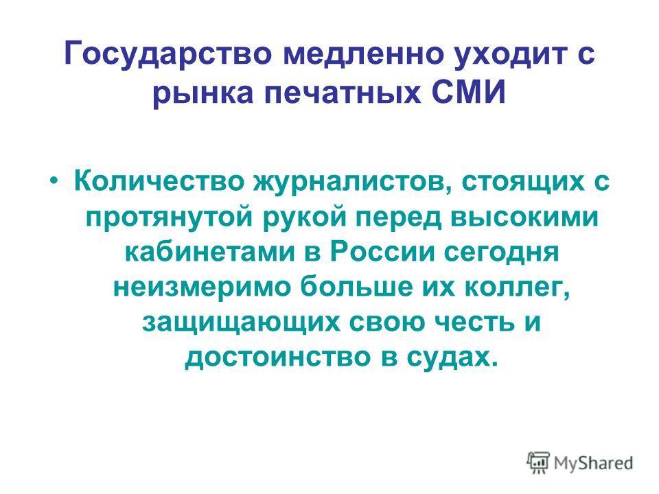 Государство медленно уходит с рынка печатных СМИ Количество журналистов, стоящих с протянутой рукой перед высокими кабинетами в России сегодня неизмеримо больше их коллег, защищающих свою честь и достоинство в судах.