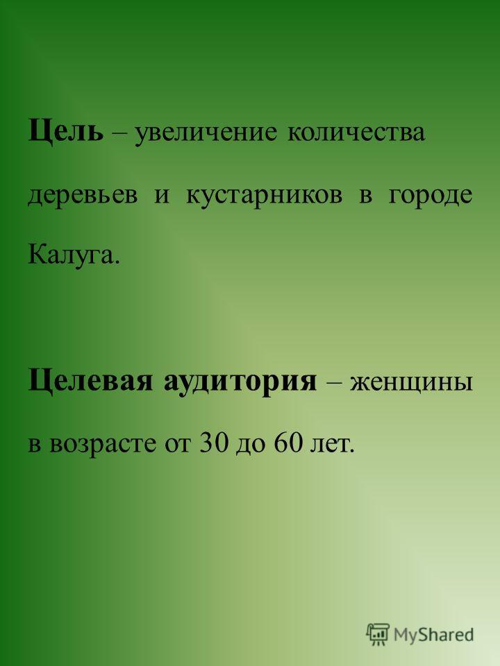 Цель – увеличение количества деревьев и кустарников в городе Калуга. Целевая аудитория – женщины в возрасте от 30 до 60 лет.