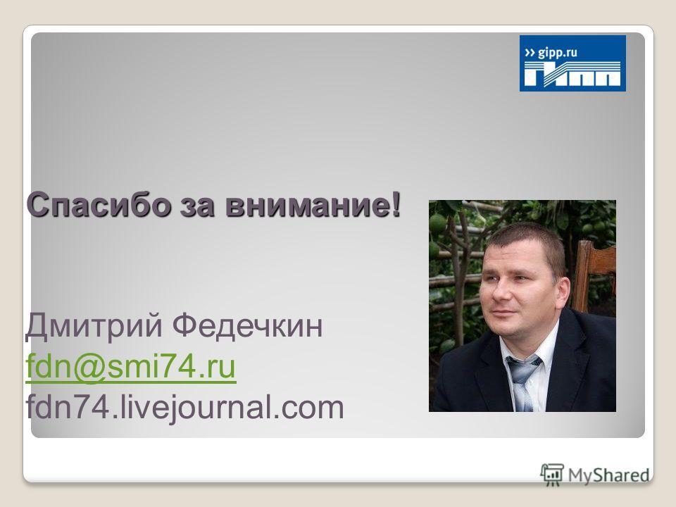 Спасибо за внимание! Дмитрий Федечкин fdn@smi74.ru fdn74.livejournal.com
