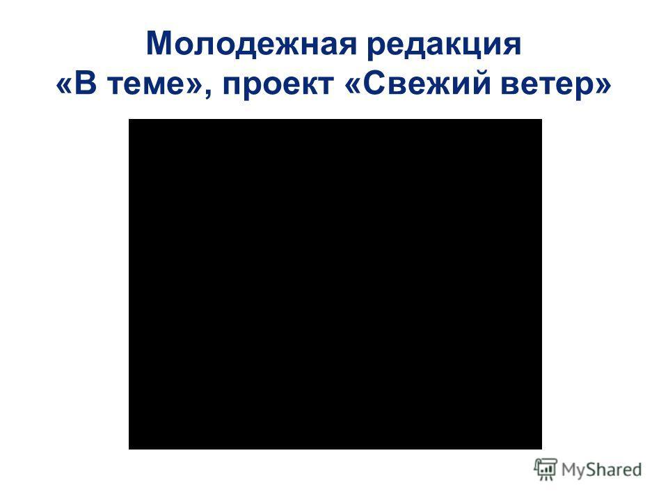 Молодежная редакция «В теме», проект «Свежий ветер»