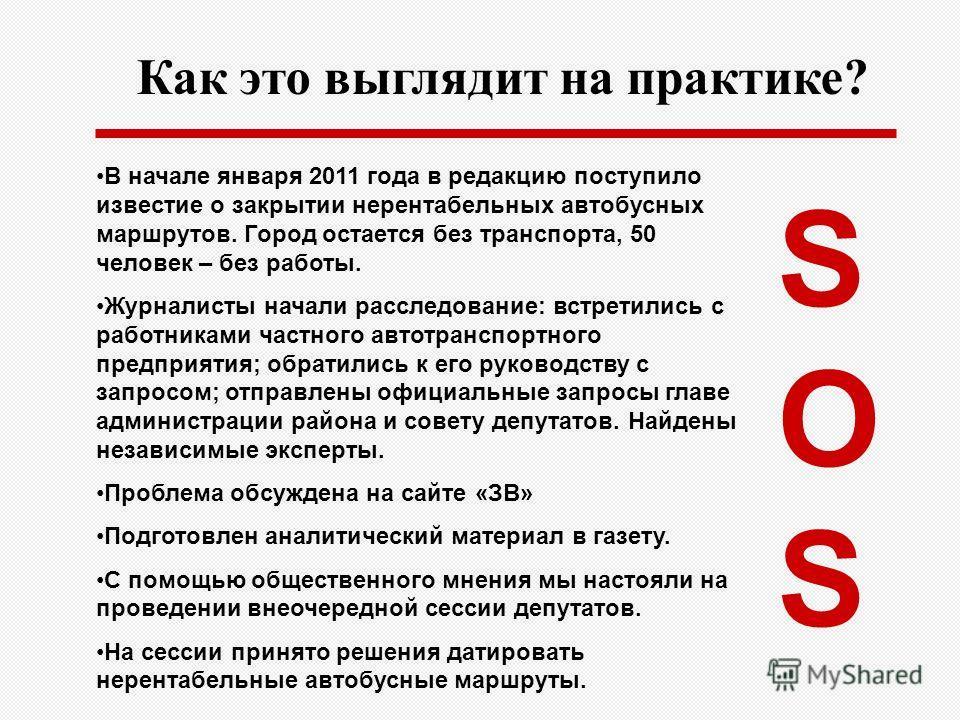 Как это выглядит на практике? SOSSOS В начале января 2011 года в редакцию поступило известие о закрытии нерентабельных автобусных маршрутов. Город остается без транспорта, 50 человек – без работы. Журналисты начали расследование: встретились с работн